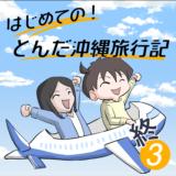 はじめての!とんだ沖縄旅行記(3)【終】